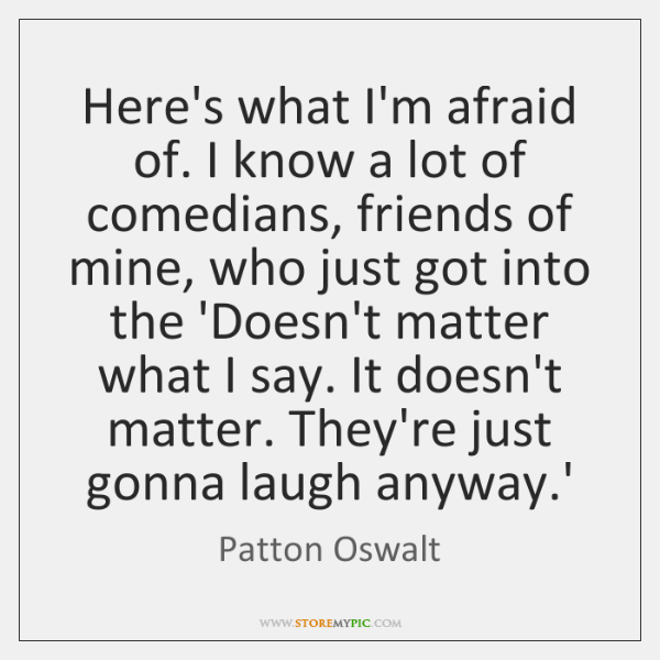 Here's what I'm afraid of. I know a lot of comedians, friends ...