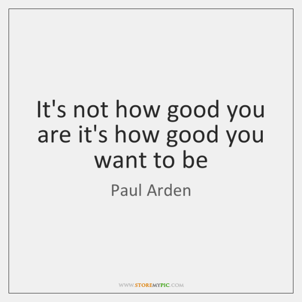 It's not how good you are it's how good you want to ...
