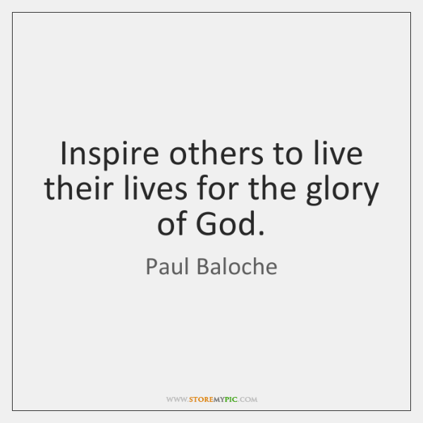 Inspire others to live their lives for the glory of God.