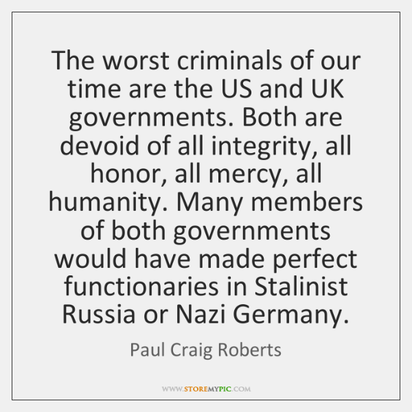 The worst criminals of our time are the US and UK governments. ...