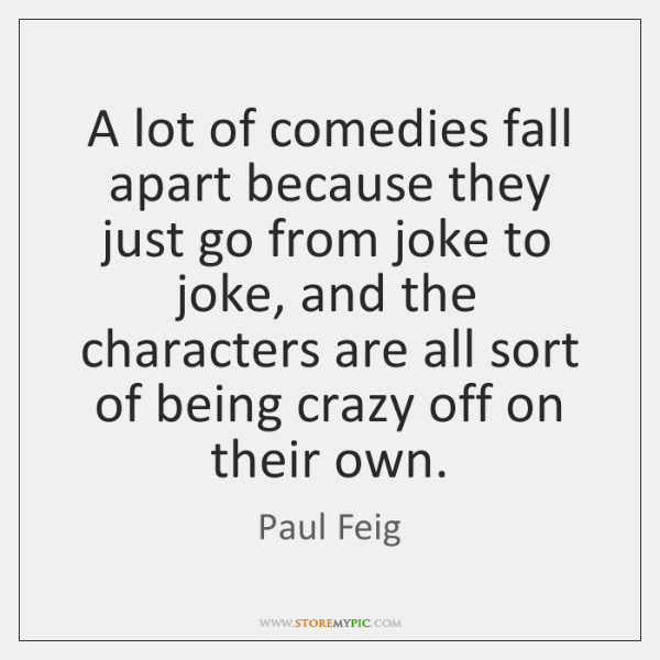 A lot of comedies fall apart because they just go from joke ...