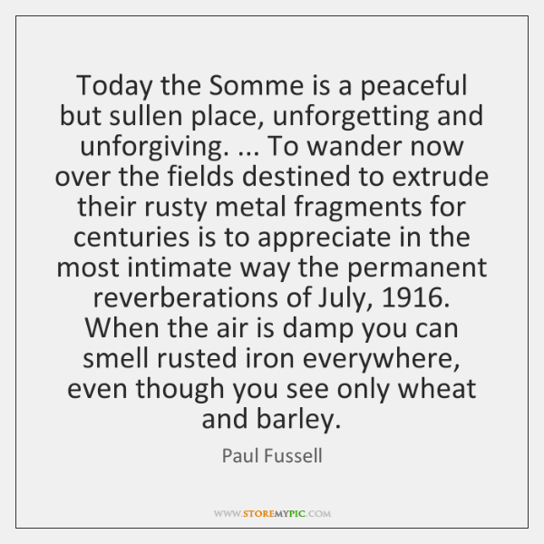 Today the Somme is a peaceful but sullen place, unforgetting and unforgiving. ... ...