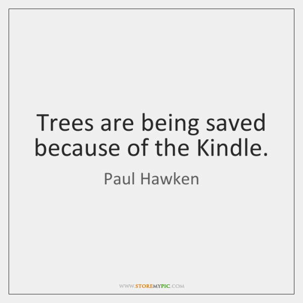 Trees are being saved because of the Kindle.