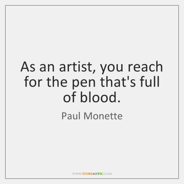 As an artist, you reach for the pen that's full of blood.