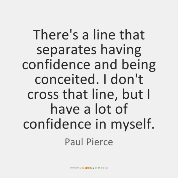There's a line that separates having confidence and being conceited. I don't ...