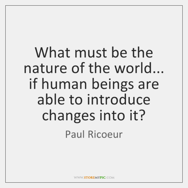 What must be the nature of the world... if human beings are ...