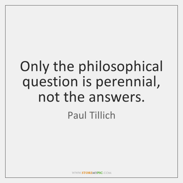 Only the philosophical question is perennial, not the answers.