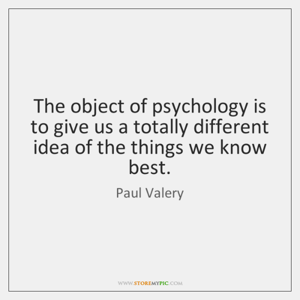 The object of psychology is to give us a totally different idea ...