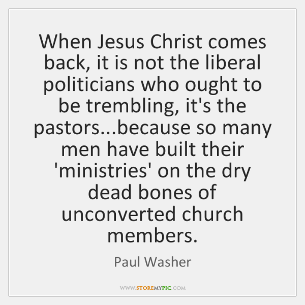When Jesus Christ comes back, it is not the liberal politicians who ...