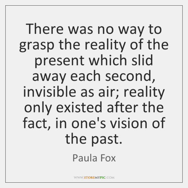 There was no way to grasp the reality of the present which ...