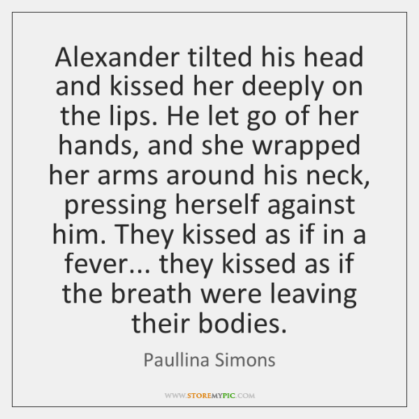 Alexander tilted his head and kissed her deeply on the lips. He ...