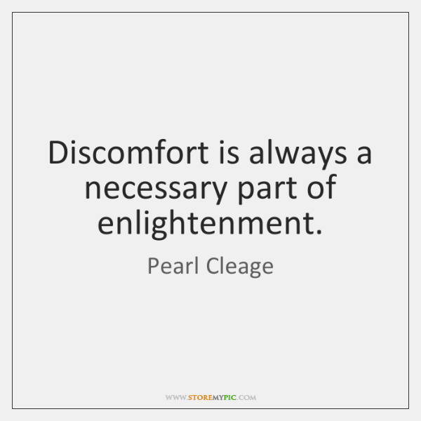 Discomfort is always a necessary part of enlightenment.