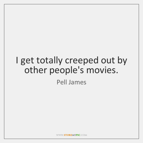 I get totally creeped out by other people's movies.