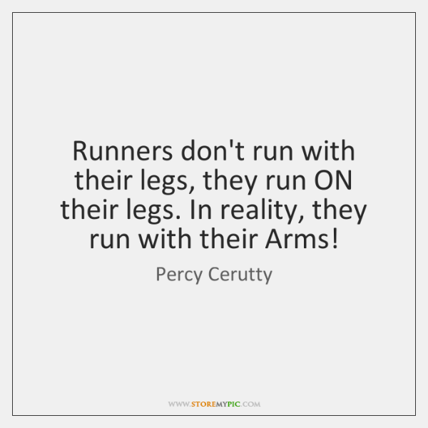 Runners don't run with their legs, they run ON their legs. In ...