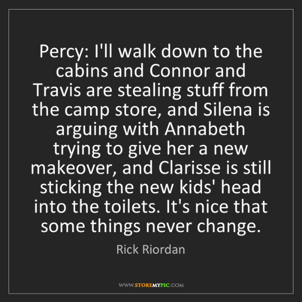 Rick Riordan: Percy: I'll walk down to the cabins and Connor and Travis...