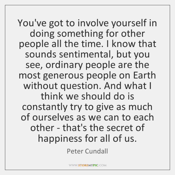 You've got to involve yourself in doing something for other people all ...