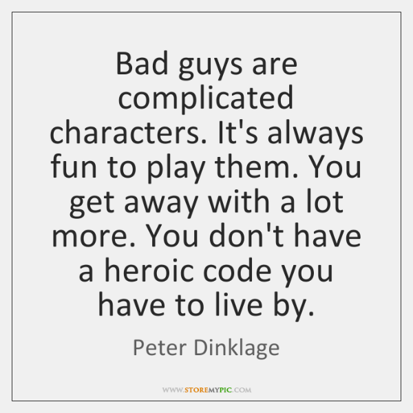 Bad guys are complicated characters. It's always fun to play them. You ...