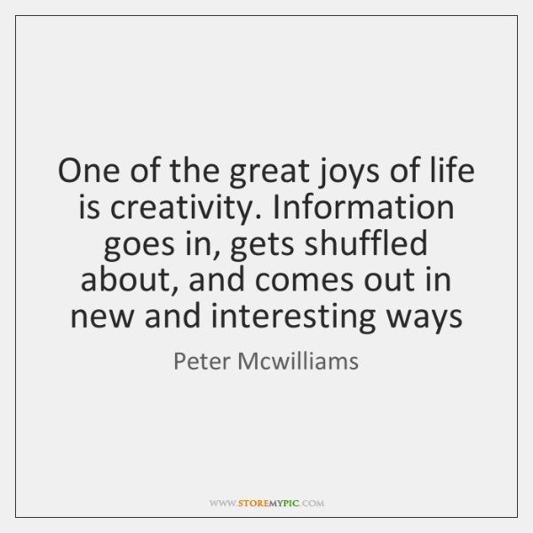 One of the great joys of life is creativity. Information goes in, ...