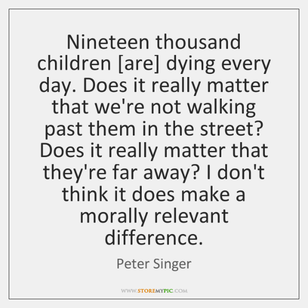 Nineteen thousand children [are] dying every day. Does it really matter that ...