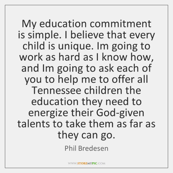 My education commitment is simple. I believe that every child is unique. ...