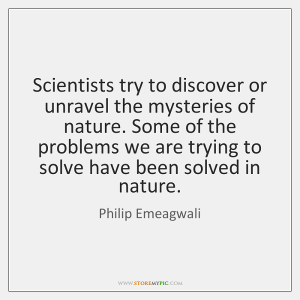 Scientists try to discover or unravel the mysteries of nature. Some of ...