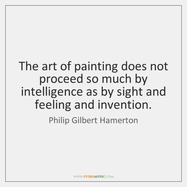 The art of painting does not proceed so much by intelligence as ...