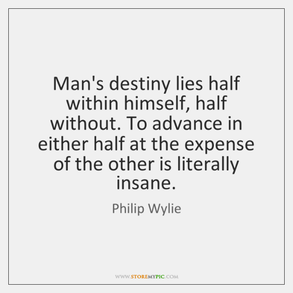 Man's destiny lies half within himself, half without. To advance in either ...