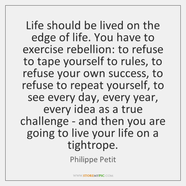 Life should be lived on the edge of life. You have to ...