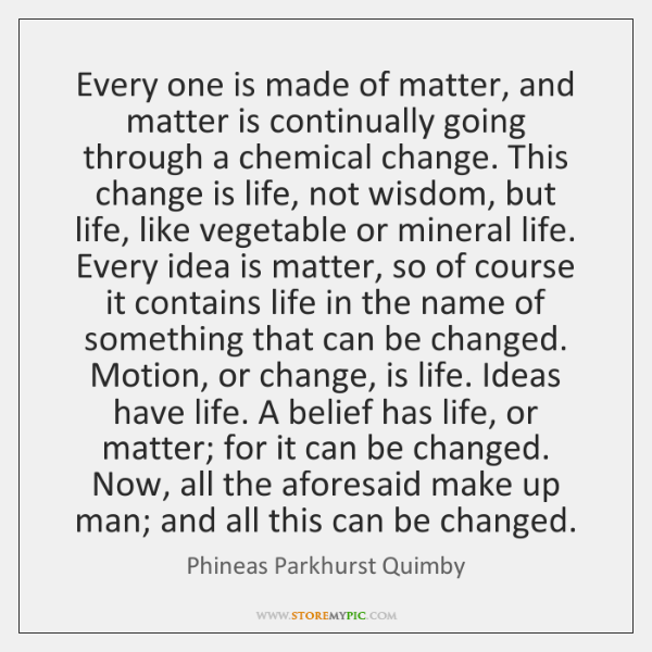 Every one is made of matter, and matter is continually going through ...