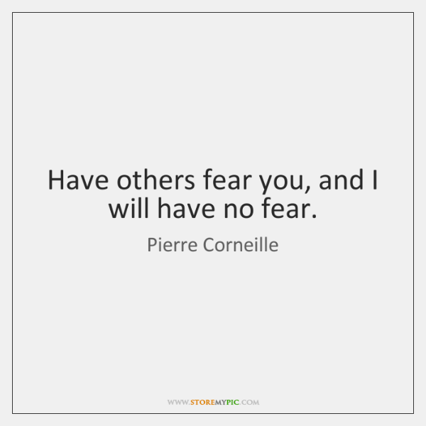 Have others fear you, and I will have no fear.