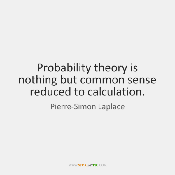 Probability theory is nothing but common sense reduced to calculation.