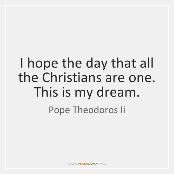 I hope the day that all the Christians are one. This is ...