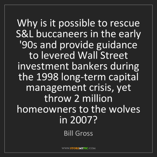 Bill Gross: Why is it possible to rescue S&L buccaneers in the early...