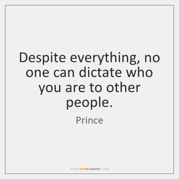 Despite everything, no one can dictate who you are to other people.