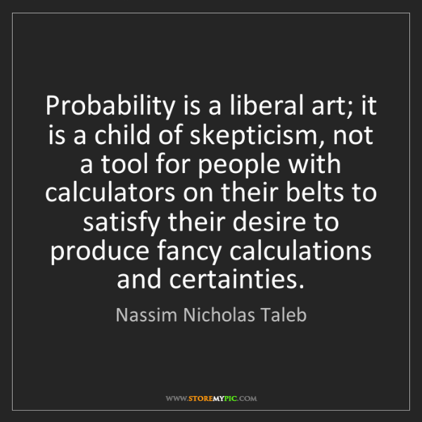 Nassim Nicholas Taleb: Probability is a liberal art; it is a child of skepticism,...