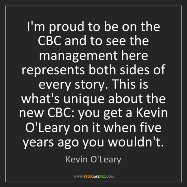 Kevin O'Leary: I'm proud to be on the CBC and to see the management...