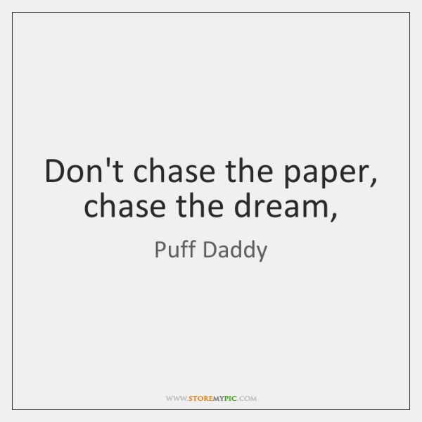 Don't chase the paper, chase the dream,
