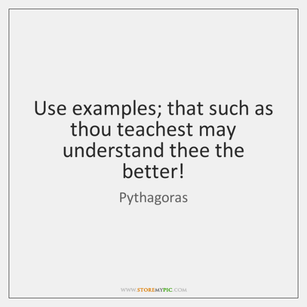 Use examples; that such as thou teachest may understand thee the better!