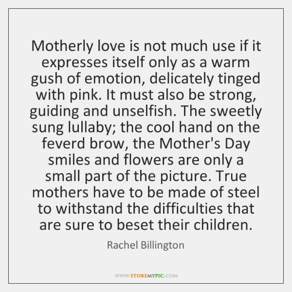 Motherly love is not much use if it expresses itself only as ...