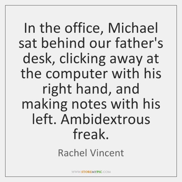 In the office, Michael sat behind our father's desk, clicking away at ...