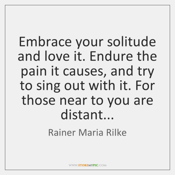 Embrace your solitude and love it. Endure the pain it causes, and ...