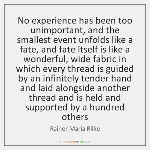 No experience has been too unimportant, and the smallest event unfolds like ...