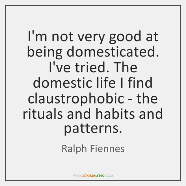 I'm not very good at being domesticated. I've tried. The domestic life ...