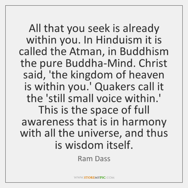 All that you seek is already within you. In Hinduism it is ...