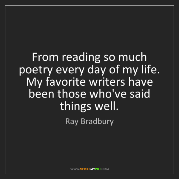 Ray Bradbury: From reading so much poetry every day of my life. My...