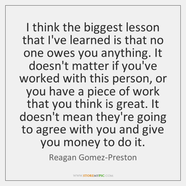 I think the biggest lesson that I've learned is that no one ...