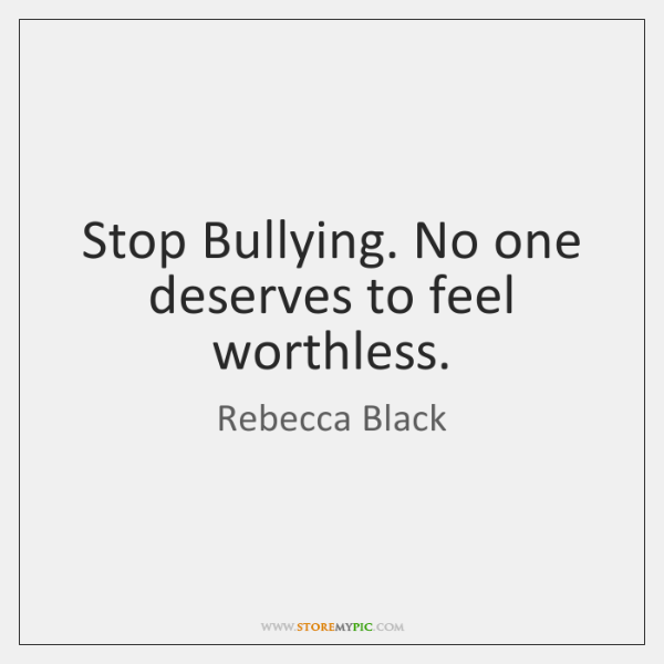 Stop Bullying. No one deserves to feel worthless.