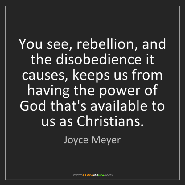 Quotes About Rebellion: Joyce Meyer: You See, Rebellion, And The Disobedience It