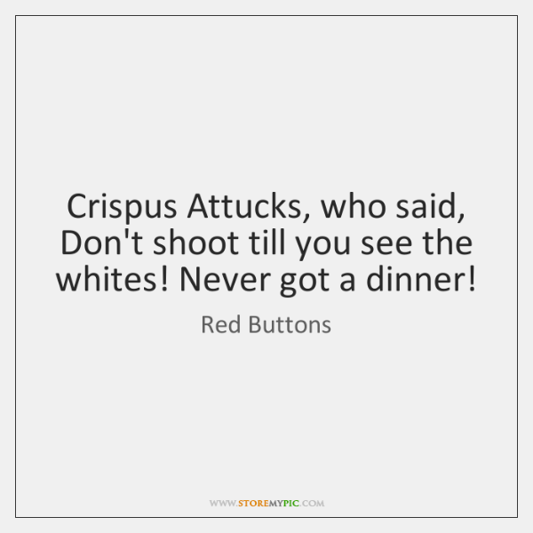 Crispus Attucks, who said, Don't shoot till you see the whites! Never ...