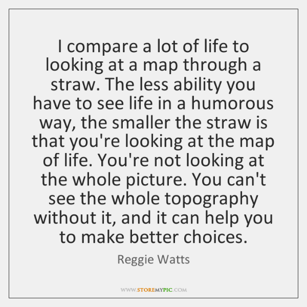 I compare a lot of life to looking at a map through ...